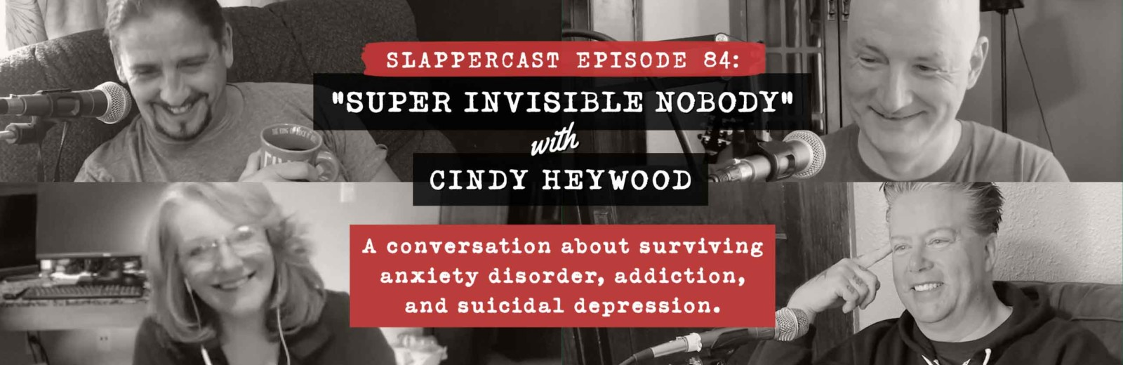 "SlapperCast 84: ""Super Invisible Nobody"" with Cindy Heywood. A conversation about surviving anxiety disorder, addiction, and suicidal depression."